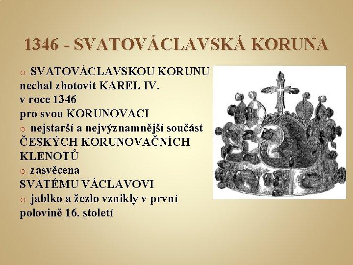 1346 - SVATOVÁCLAVSKÁ KORUNA SVATOVÁCLAVSKOU KORUNU nechal zhotovit KAREL IV. v roce 1346 pro