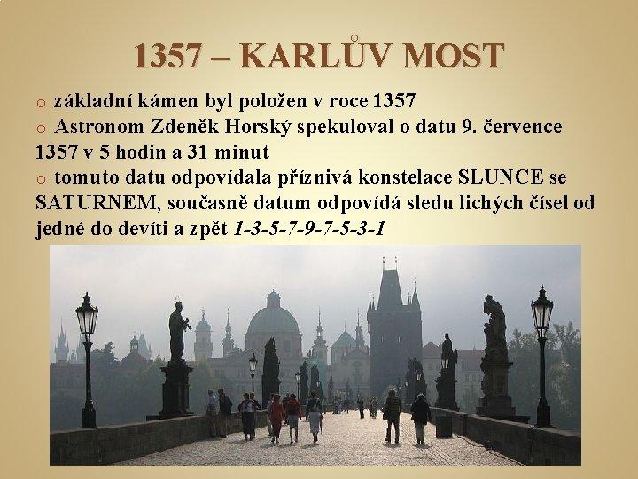 1357 – KARLŮV MOST základní kámen byl položen v roce 1357 Astronom Zdeněk Horský