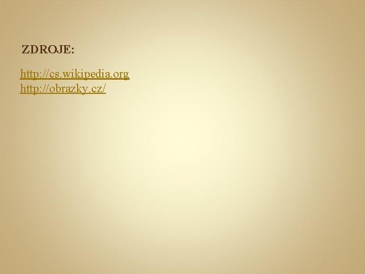 ZDROJE: http: //cs. wikipedia. org http: //obrazky. cz/
