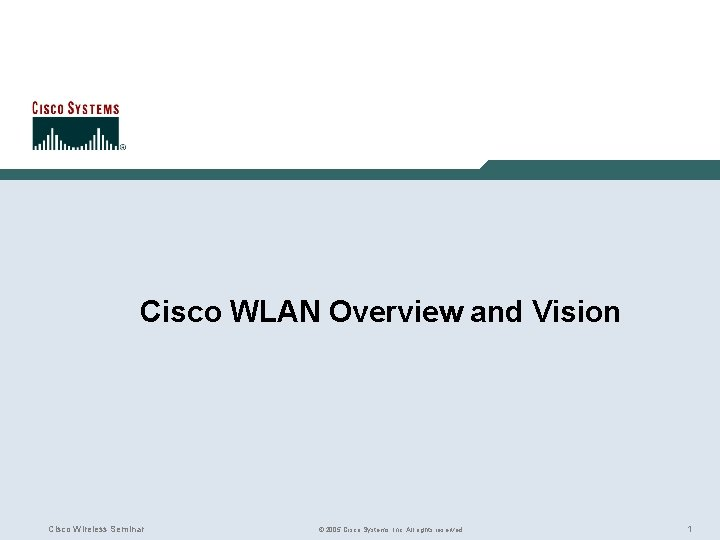 Cisco WLAN Overview and Vision Cisco Wireless Seminar © 2005 Cisco Systems, Inc. All