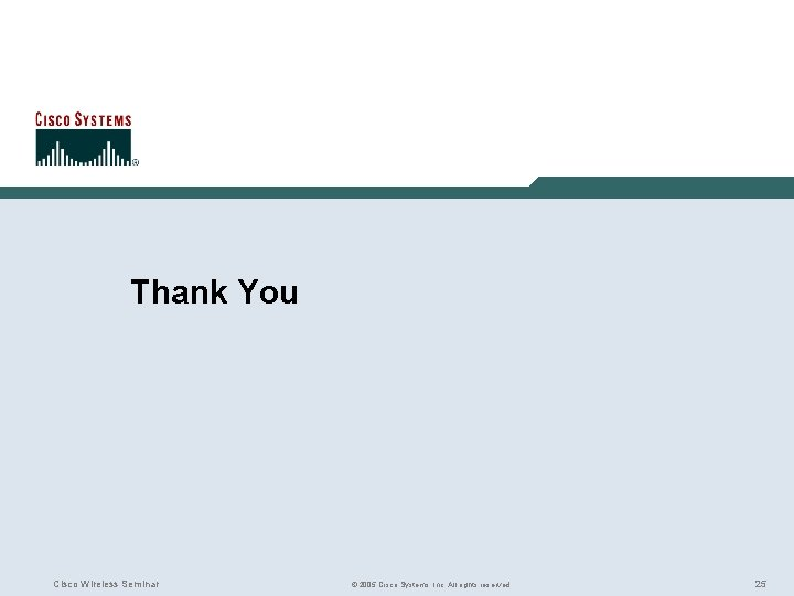Thank You Cisco Wireless Seminar © 2005 Cisco Systems, Inc. All rights reserved. 25