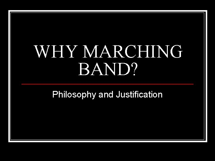 WHY MARCHING BAND? Philosophy and Justification