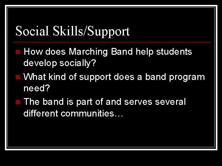 Social Skills/Support How does Marching Band help students develop socially? n What kind of
