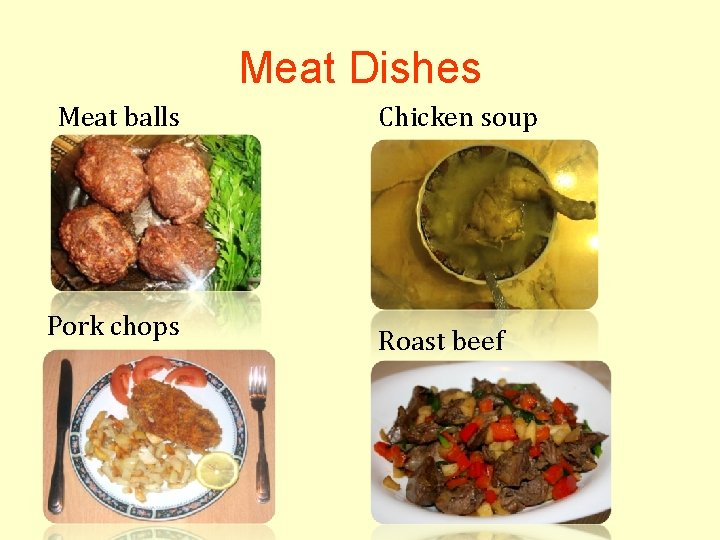 Meat Dishes Meat balls Pork chops Chicken soup Roast beef