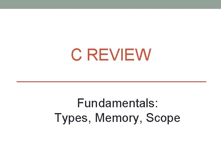 C REVIEW Fundamentals: Types, Memory, Scope
