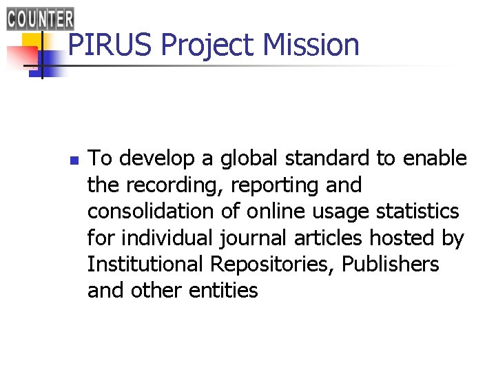 PIRUS Project Mission n To develop a global standard to enable the recording, reporting