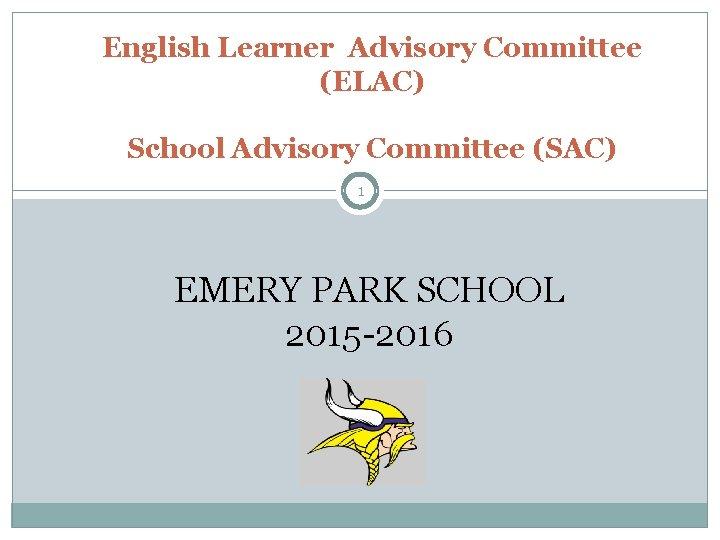 English Learner Advisory Committee (ELAC) School Advisory Committee (SAC) 1 EMERY PARK SCHOOL 2015