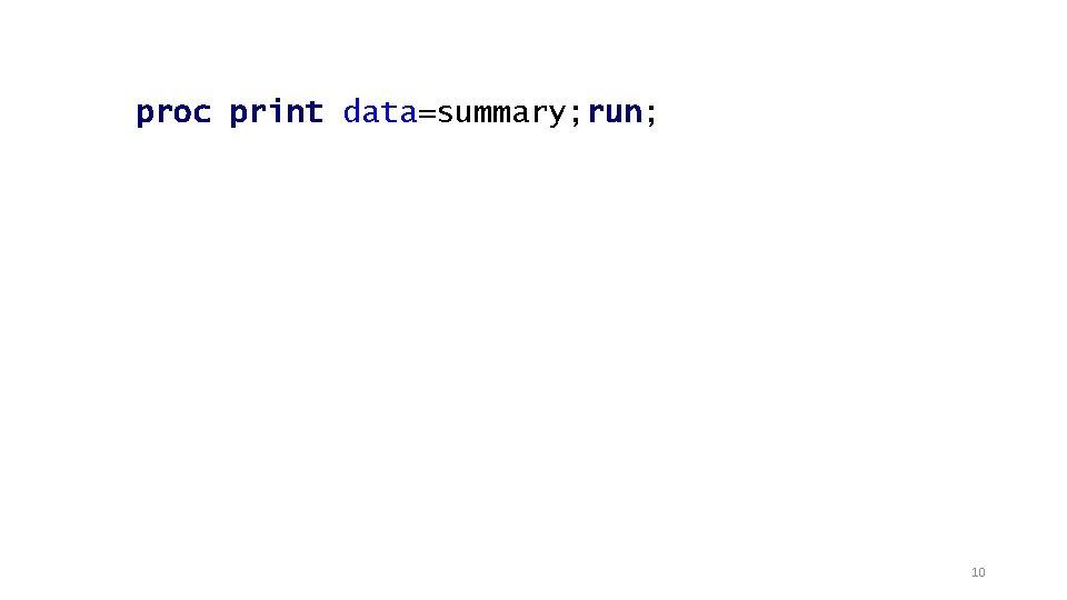proc print data=summary; run; 10