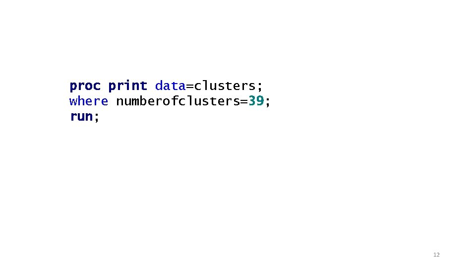 proc print data=clusters; where numberofclusters=39; run; 12