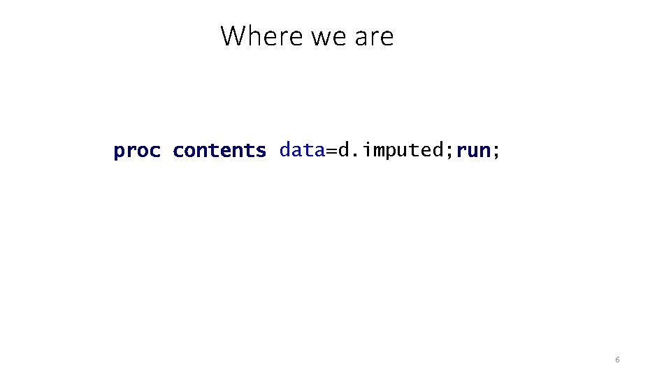 Where we are proc contents data=d. imputed; run; 6