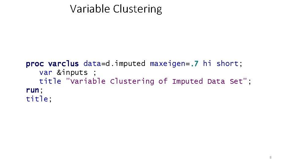 Variable Clustering proc varclus data=d. imputed maxeigen=. 7 hi short; var &inputs ; title
