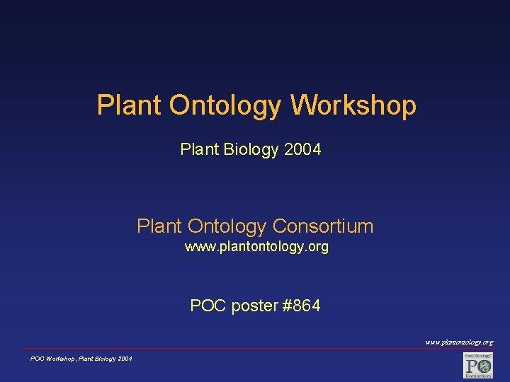 Plant Ontology Workshop Plant Biology 2004 Plant Ontology Consortium www. plantontology. org POC poster