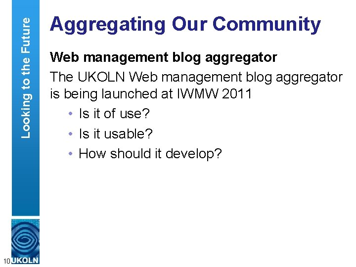 Looking to the Future 10 Aggregating Our Community Web management blog aggregator The UKOLN