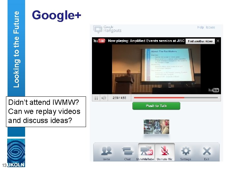 Looking to the Future Google+ Didn't attend IWMW? Can we replay videos and discuss