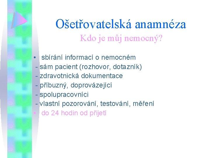 Ošetřovatelská anamnéza Kdo je můj nemocný? • sbírání informací o nemocném - sám pacient
