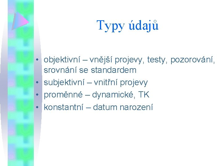 Typy údajů • objektivní – vnější projevy, testy, pozorování, srovnání se standardem • subjektivní