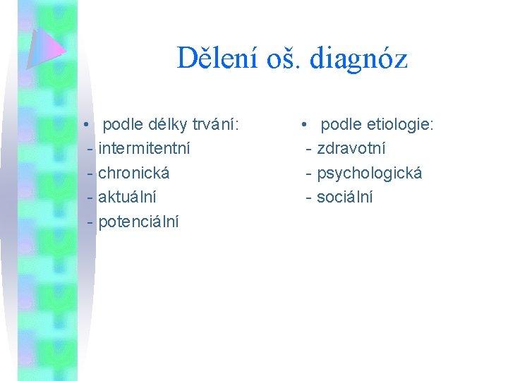 Dělení oš. diagnóz • podle délky trvání: - intermitentní - chronická - aktuální -