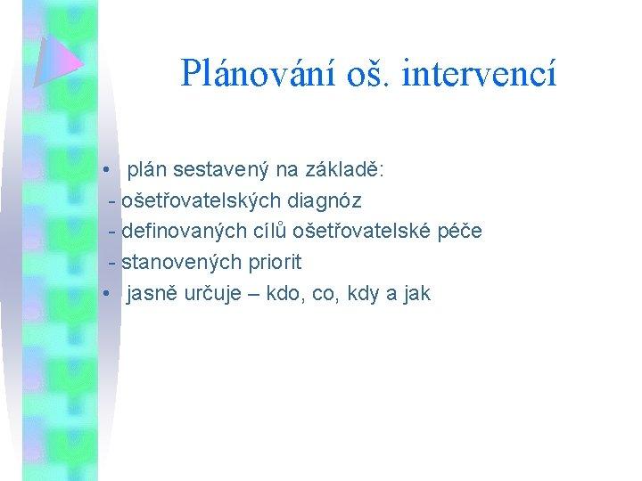 Plánování oš. intervencí • plán sestavený na základě: - ošetřovatelských diagnóz - definovaných cílů