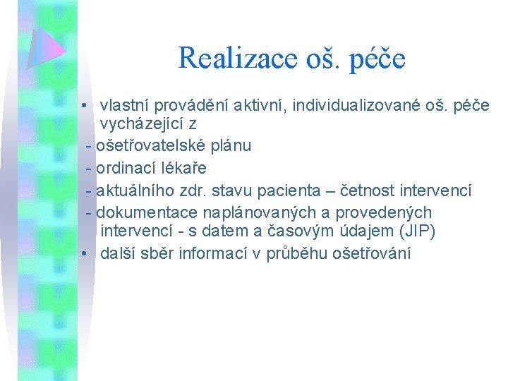 Realizace oš. péče • vlastní provádění aktivní, individualizované oš. péče vycházející z - ošetřovatelské