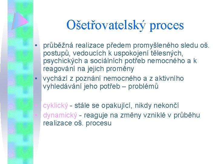 Ošetřovatelský proces • průběžná realizace předem promyšleného sledu oš. postupů, vedoucích k uspokojení tělesných,