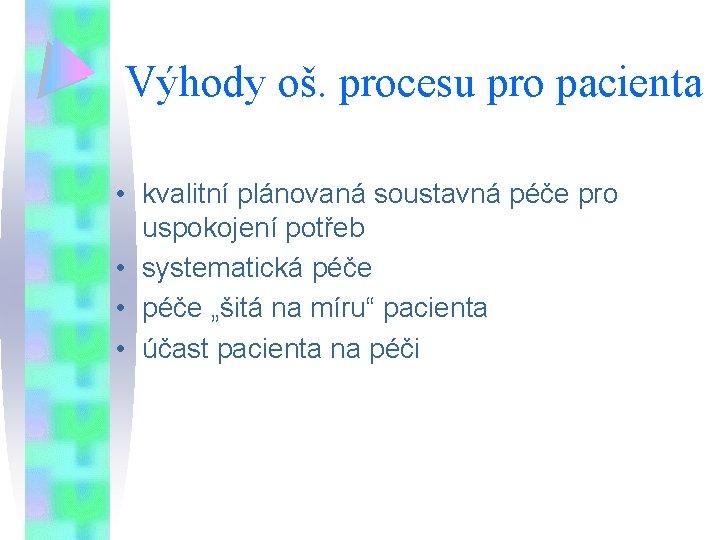 Výhody oš. procesu pro pacienta • kvalitní plánovaná soustavná péče pro uspokojení potřeb •