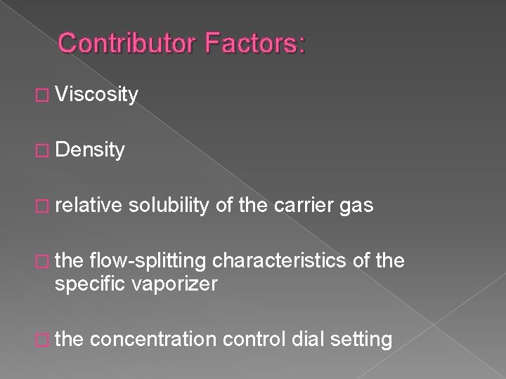 Contributor Factors: � Viscosity � Density � relative solubility of the carrier gas �