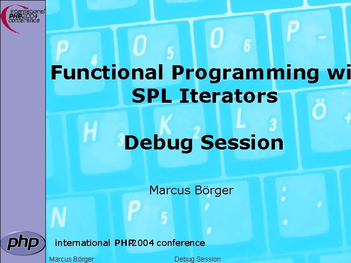 Functional Programming wi SPL Iterators Debug Session Marcus Börger international PHP 2004 conference Marcus