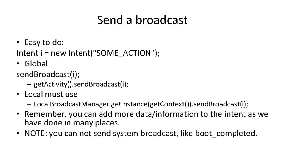 """Send a broadcast • Easy to do: Intent i = new Intent(""""SOME_ACTION""""); • Global"""