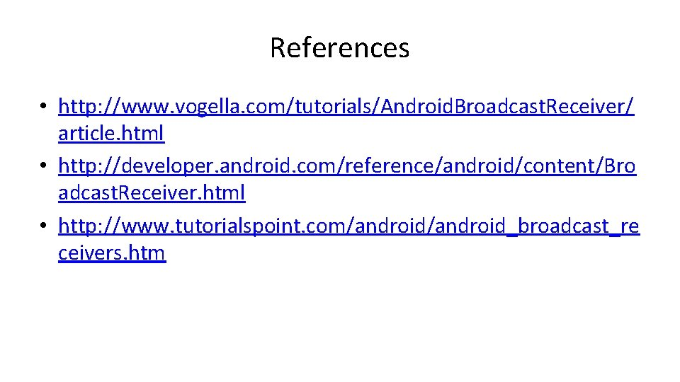 References • http: //www. vogella. com/tutorials/Android. Broadcast. Receiver/ article. html • http: //developer. android.