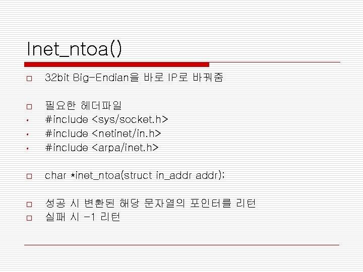 Inet_ntoa() o 32 bit Big-Endian을 바로 IP로 바꿔줌 o • 필요한 헤더파일 #include <sys/socket.