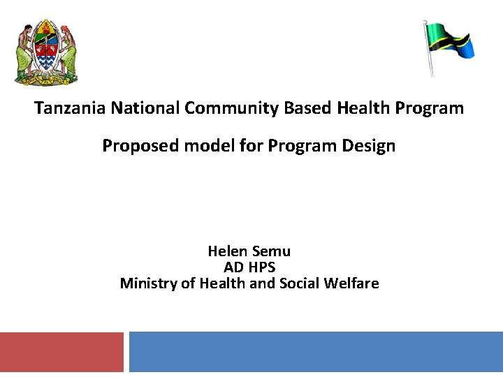 Tanzania National Community Based Health Program Proposed model for Program Design Helen Semu AD