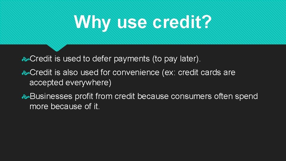 Why use credit? Credit is used to defer payments (to pay later). Credit is