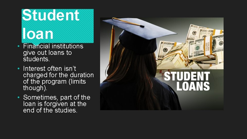 Student loan • Financial institutions give out loans to students. • Interest often isn't