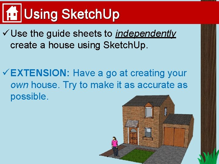 Using Sketch. Up ü Use the guide sheets to independently create a house using