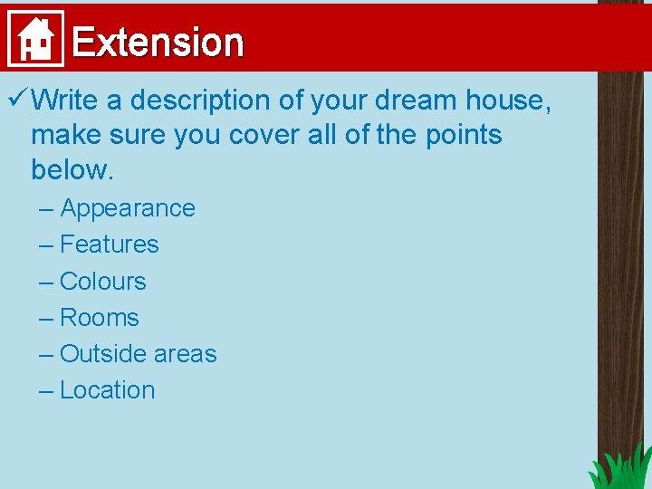 Extension ü Write a description of your dream house, make sure you cover all