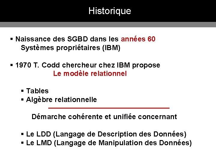 Historique § Naissance des SGBD dans les années 60 Systèmes propriétaires (IBM) § 1970