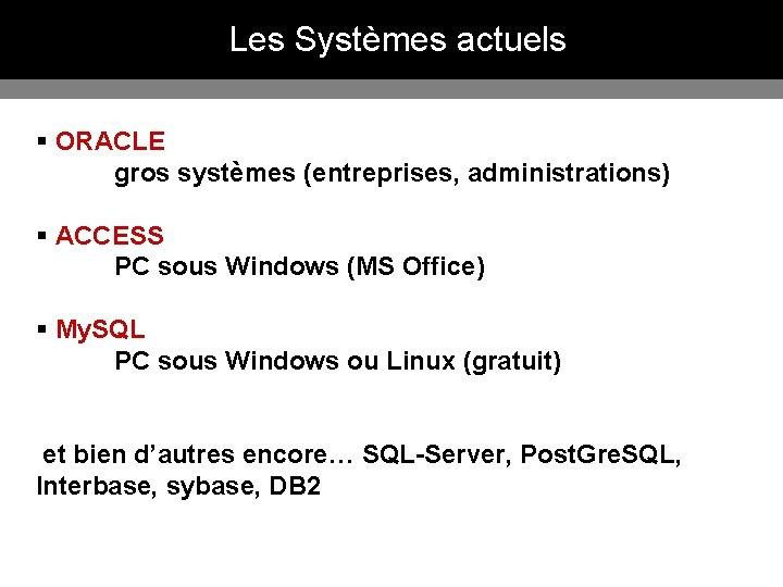 Les Systèmes actuels § ORACLE gros systèmes (entreprises, administrations) § ACCESS PC sous Windows