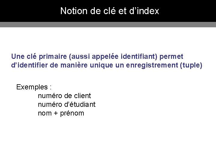 Notion de clé et d'index Une clé primaire (aussi appelée identifiant) permet d'identifier de