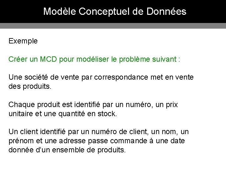 Modèle Conceptuel de Données Exemple Créer un MCD pour modéliser le problème suivant :