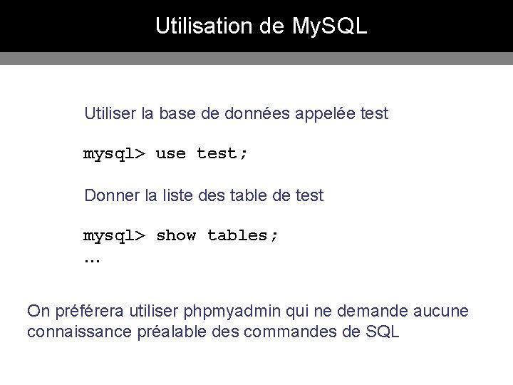 Utilisation de My. SQL Utiliser la base de données appelée test mysql> use test;