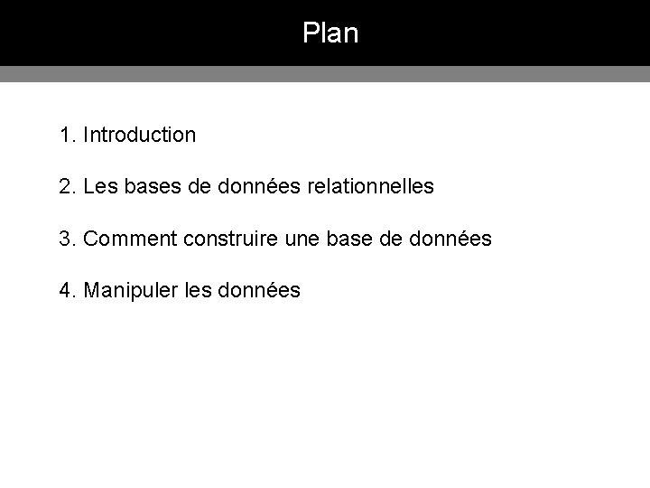 Plan 1. Introduction 2. Les bases de données relationnelles 3. Comment construire une base