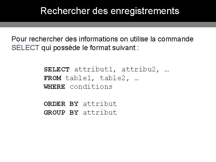 Recher des enregistrements Pour recher des informations on utilise la commande SELECT qui possède