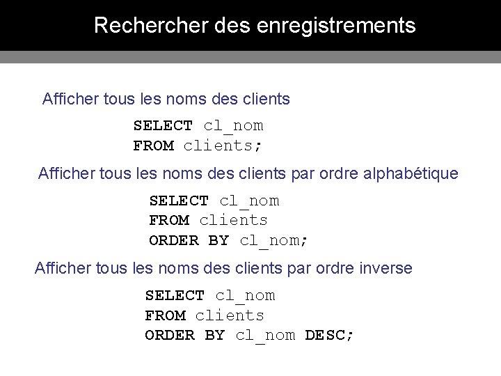 Recher des enregistrements Afficher tous les noms des clients SELECT cl_nom FROM clients; Afficher