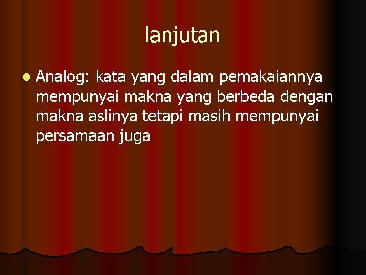lanjutan l Analog: kata yang dalam pemakaiannya mempunyai makna yang berbeda dengan makna aslinya