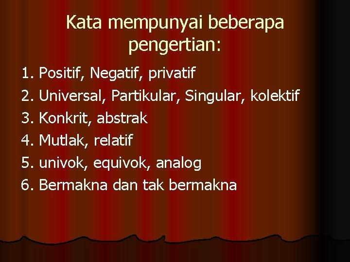 Kata mempunyai beberapa pengertian: 1. Positif, Negatif, privatif 2. Universal, Partikular, Singular, kolektif 3.
