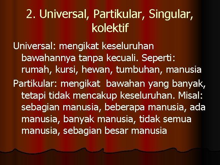 2. Universal, Partikular, Singular, kolektif Universal: mengikat keseluruhan bawahannya tanpa kecuali. Seperti: rumah, kursi,