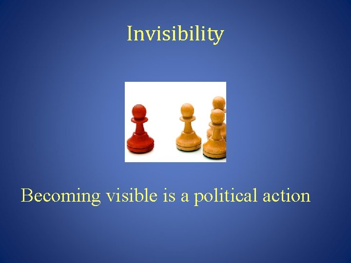Invisibility Becoming visible is a political action