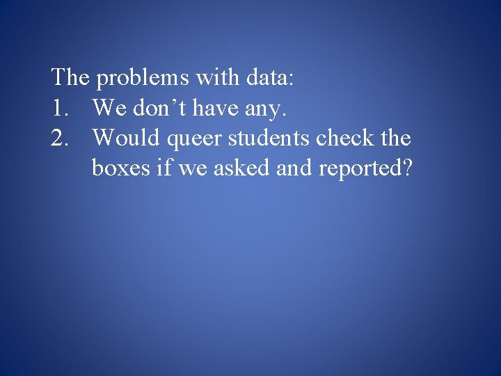 The problems with data: 1. We don't have any. 2. Would queer students check