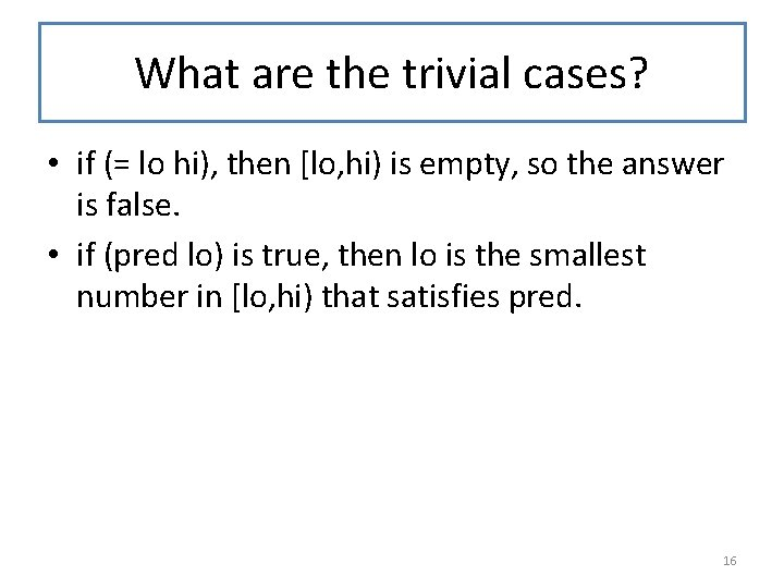 What are the trivial cases? • if (= lo hi), then [lo, hi) is
