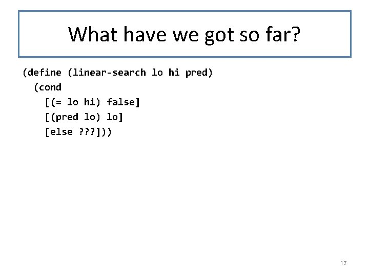 What have we got so far? (define (linear-search lo hi pred) (cond [(= lo
